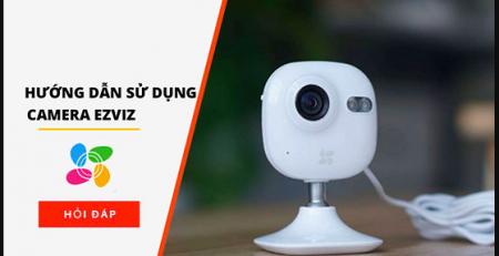 Hướng dẫn sử dụng camera EZVIZ từ A tới Z